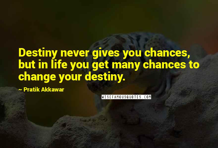 Pratik Akkawar quotes: Destiny never gives you chances, but in life you get many chances to change your destiny.