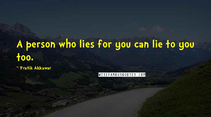 Pratik Akkawar quotes: A person who lies for you can lie to you too.