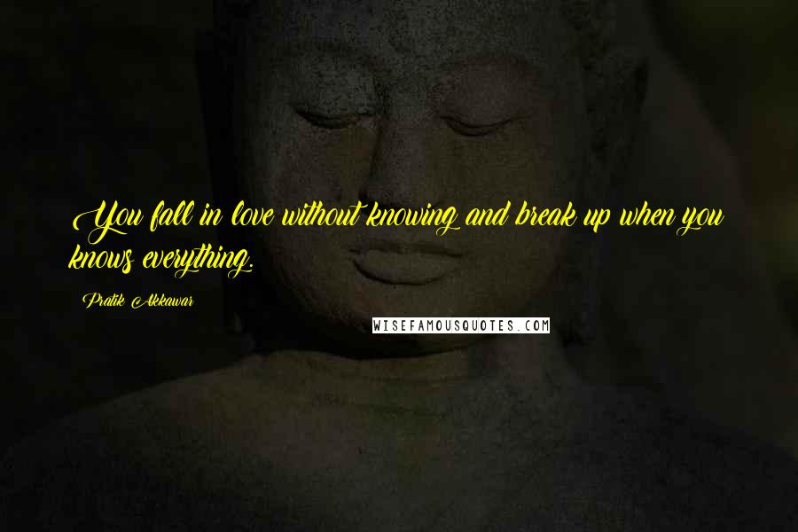 Pratik Akkawar quotes: You fall in love without knowing and break up when you knows everything.
