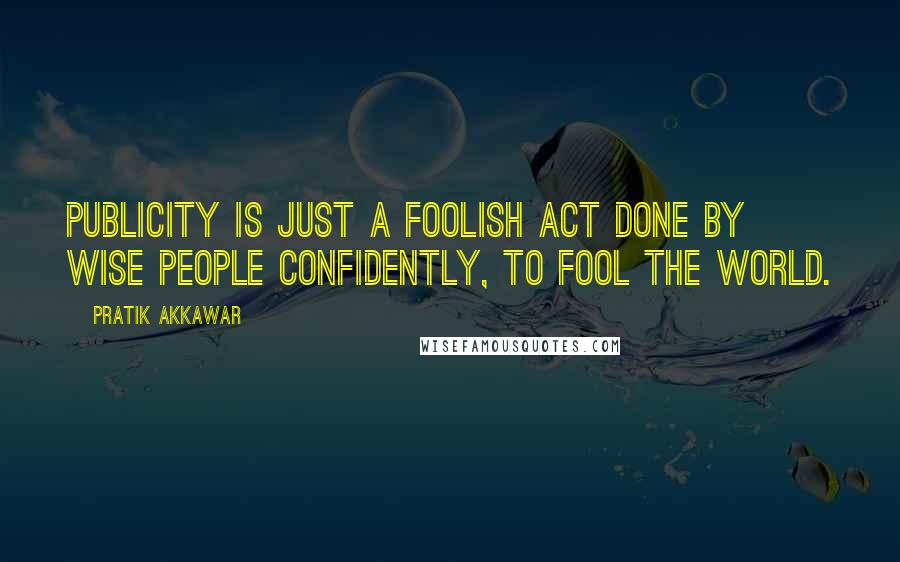 Pratik Akkawar quotes: Publicity is just a foolish act done by wise people confidently, to fool the world.