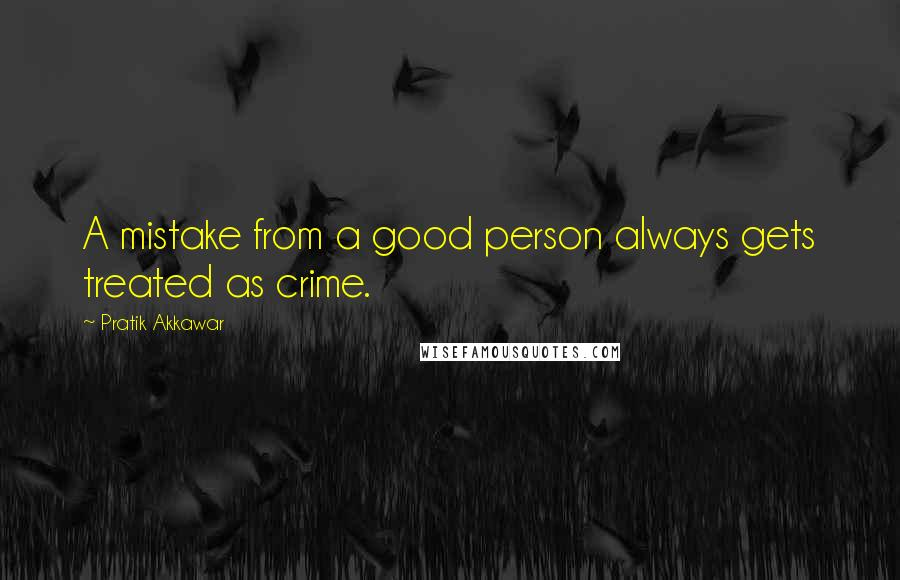 Pratik Akkawar quotes: A mistake from a good person always gets treated as crime.