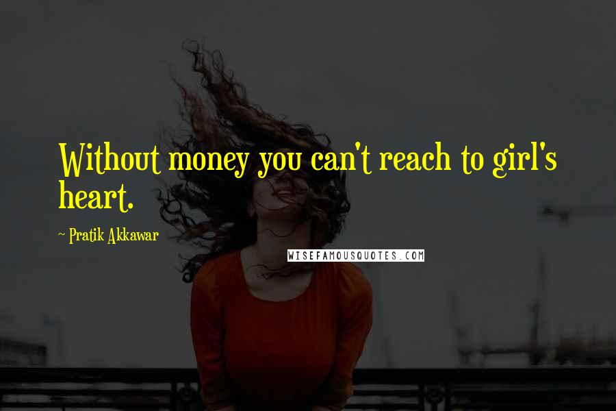 Pratik Akkawar quotes: Without money you can't reach to girl's heart.