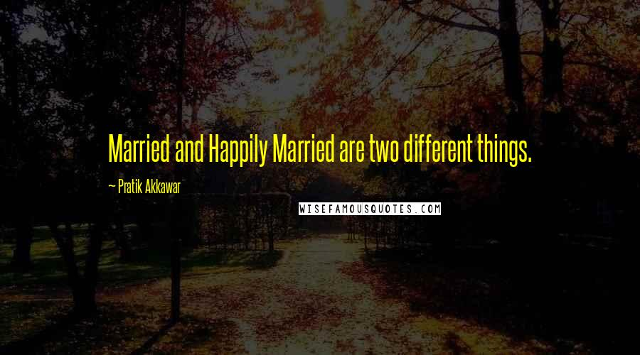 Pratik Akkawar quotes: Married and Happily Married are two different things.