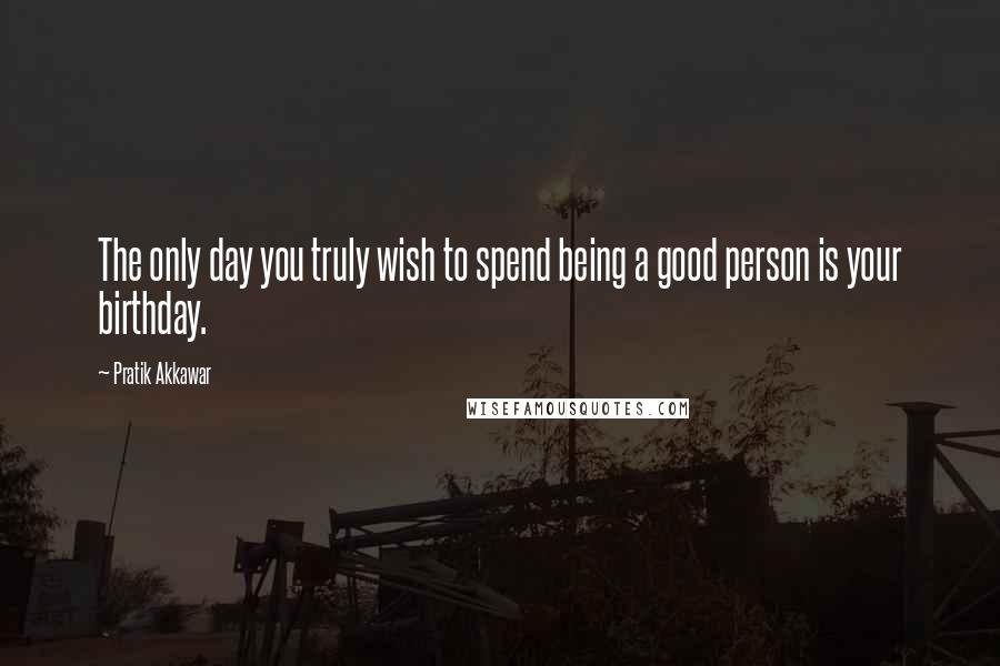 Pratik Akkawar quotes: The only day you truly wish to spend being a good person is your birthday.
