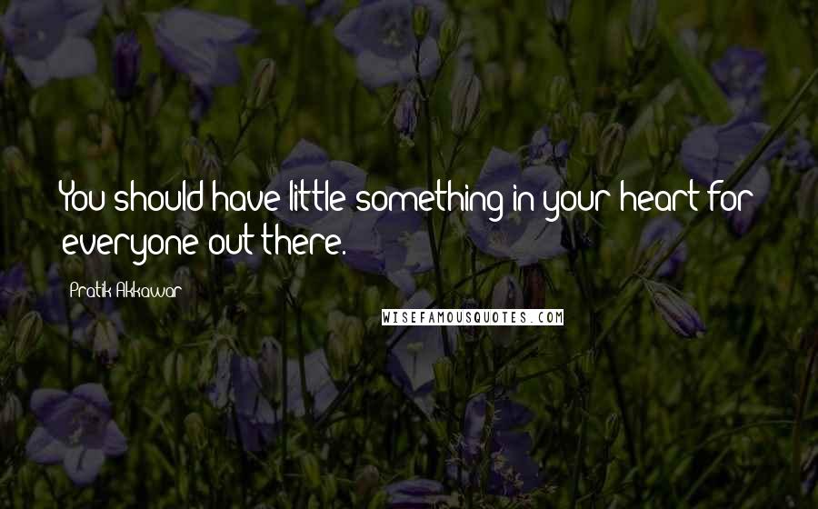 Pratik Akkawar quotes: You should have little something in your heart for everyone out there.