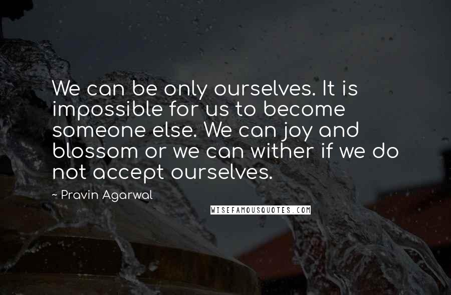 Pravin Agarwal quotes: We can be only ourselves. It is impossible for us to become someone else. We can joy and blossom or we can wither if we do not accept ourselves.