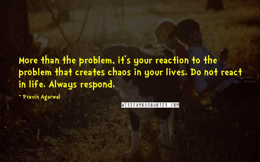 Pravin Agarwal quotes: More than the problem, it's your reaction to the problem that creates chaos in your lives. Do not react in life. Always respond.