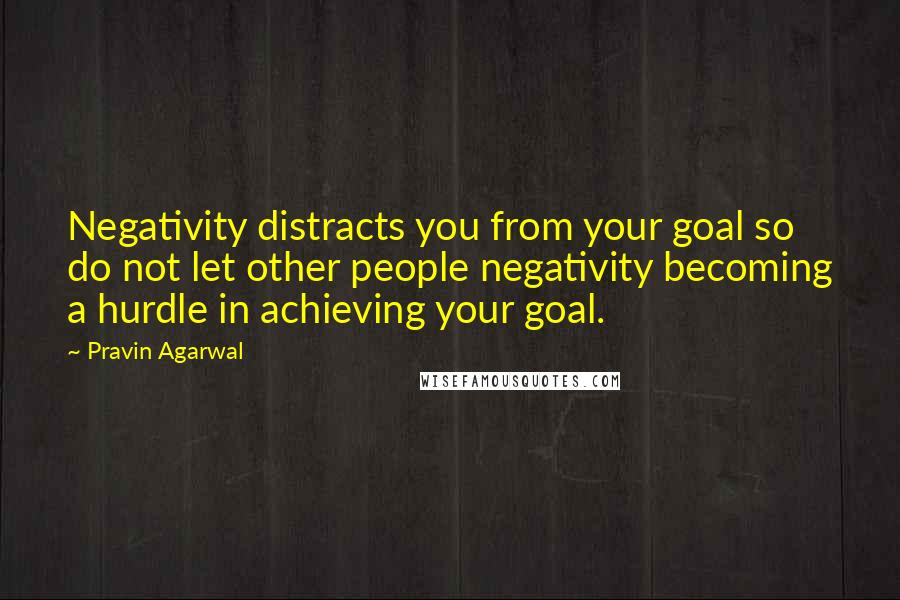 Pravin Agarwal quotes: Negativity distracts you from your goal so do not let other people negativity becoming a hurdle in achieving your goal.