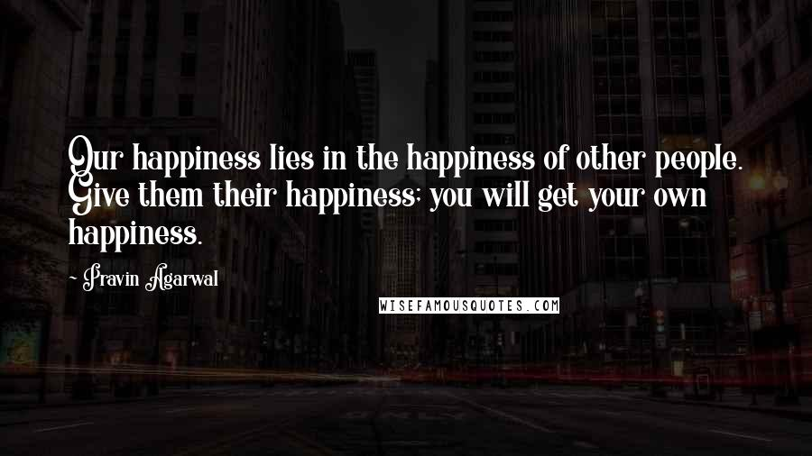 Pravin Agarwal quotes: Our happiness lies in the happiness of other people. Give them their happiness; you will get your own happiness.