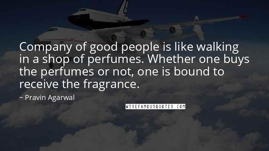 Pravin Agarwal quotes: Company of good people is like walking in a shop of perfumes. Whether one buys the perfumes or not, one is bound to receive the fragrance.