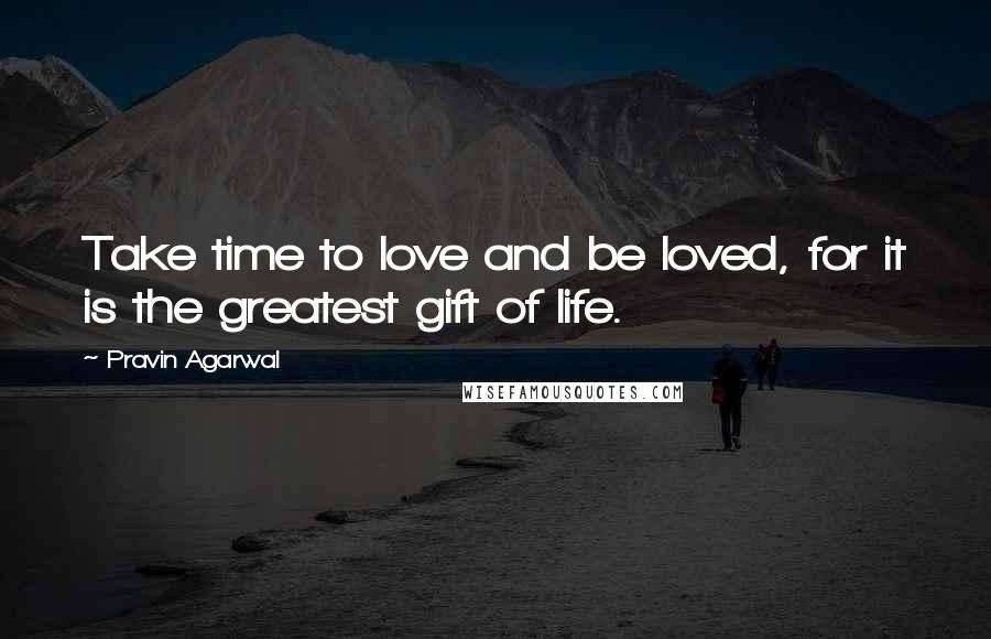 Pravin Agarwal quotes: Take time to love and be loved, for it is the greatest gift of life.