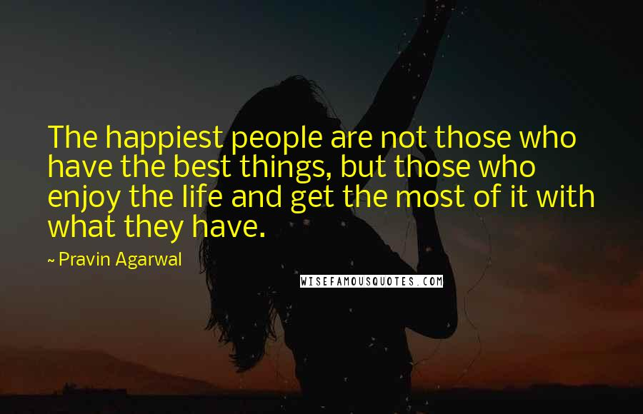 Pravin Agarwal quotes: The happiest people are not those who have the best things, but those who enjoy the life and get the most of it with what they have.