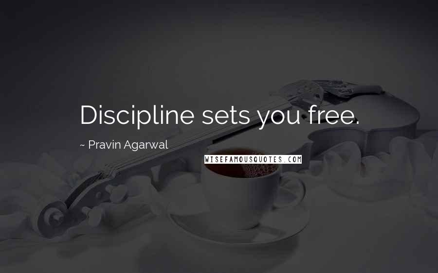 Pravin Agarwal quotes: Discipline sets you free.