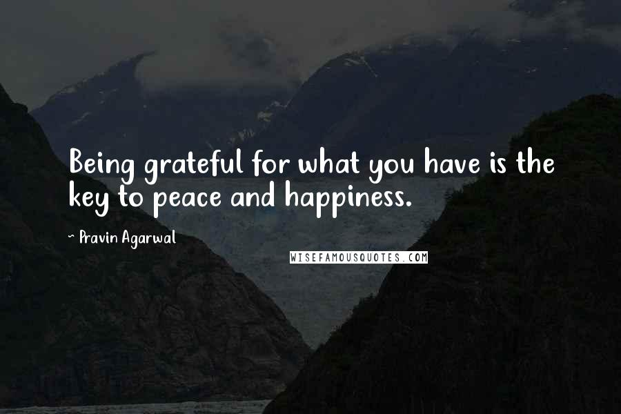 Pravin Agarwal quotes: Being grateful for what you have is the key to peace and happiness.