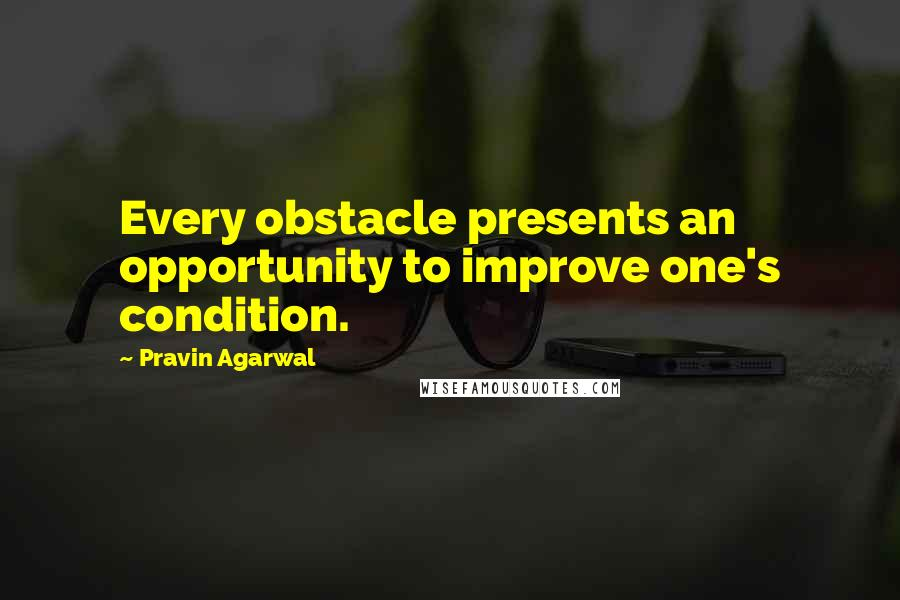 Pravin Agarwal quotes: Every obstacle presents an opportunity to improve one's condition.