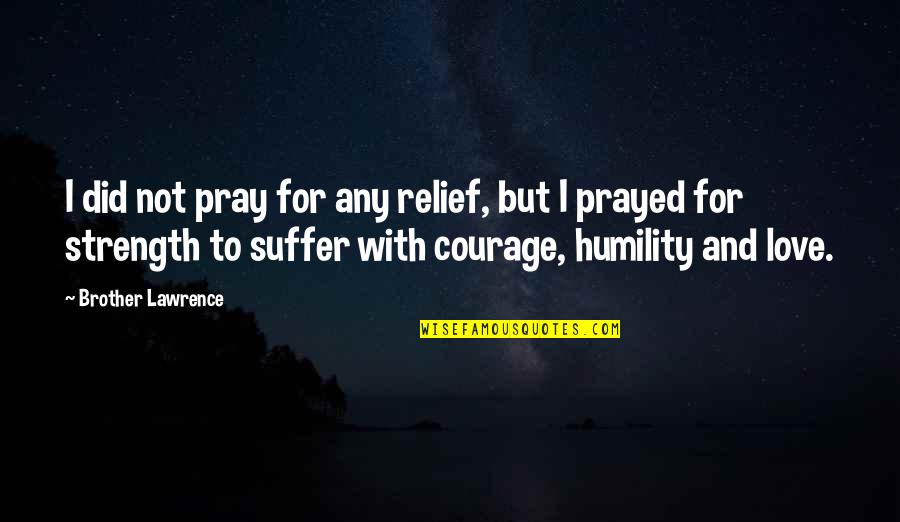 Pray For My Love Quotes By Brother Lawrence: I did not pray for any relief, but