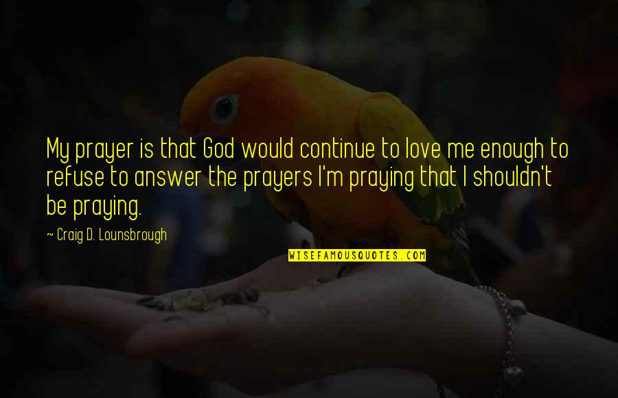 Pray For My Love Quotes By Craig D. Lounsbrough: My prayer is that God would continue to