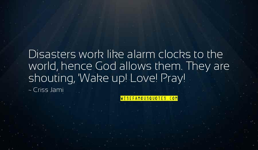 Pray For My Love Quotes By Criss Jami: Disasters work like alarm clocks to the world,