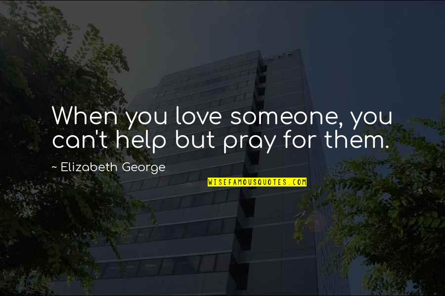 Pray For My Love Quotes By Elizabeth George: When you love someone, you can't help but