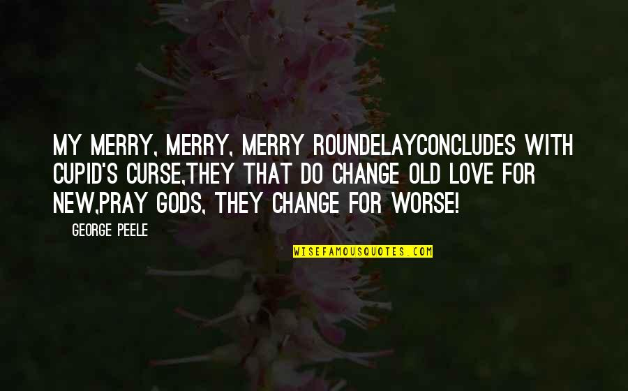 Pray For My Love Quotes By George Peele: My merry, merry, merry roundelayConcludes with Cupid's curse,They