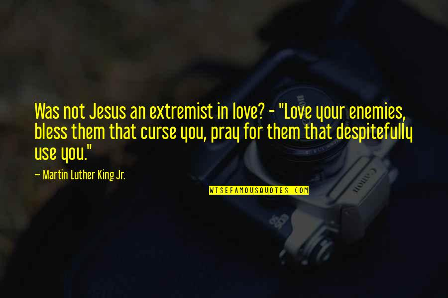 Pray For My Love Quotes By Martin Luther King Jr.: Was not Jesus an extremist in love? -