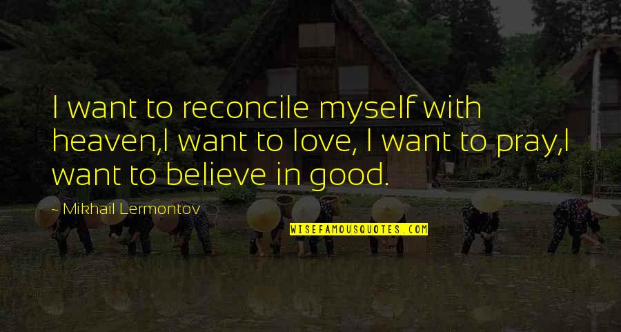 Pray For My Love Quotes By Mikhail Lermontov: I want to reconcile myself with heaven,I want