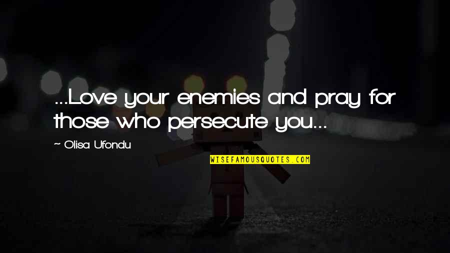 Pray For My Love Quotes By Olisa Ufondu: ...Love your enemies and pray for those who