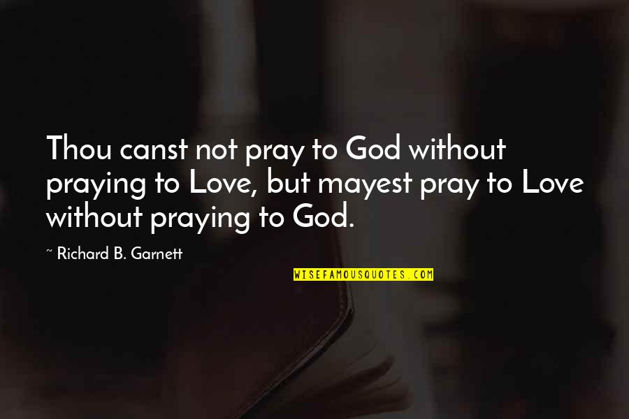Pray For My Love Quotes By Richard B. Garnett: Thou canst not pray to God without praying