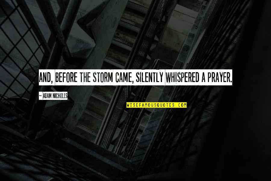 Prayer And Quotes By Adam Nicholls: and, before the storm came, silently whispered a
