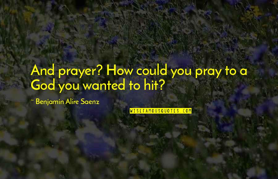 Prayer And Quotes By Benjamin Alire Saenz: And prayer? How could you pray to a