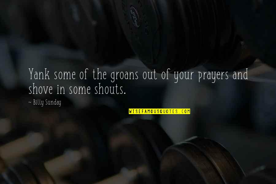 Prayer And Quotes By Billy Sunday: Yank some of the groans out of your