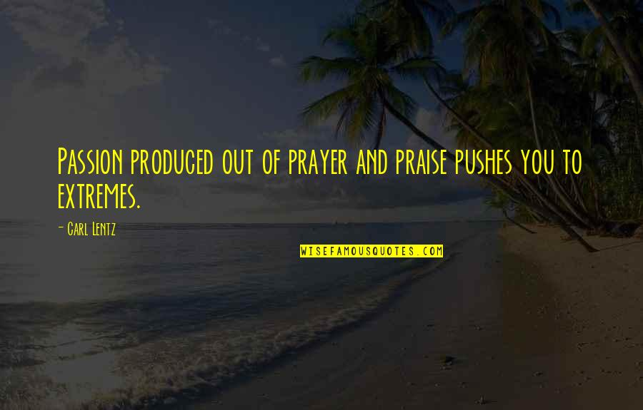 Prayer And Quotes By Carl Lentz: Passion produced out of prayer and praise pushes