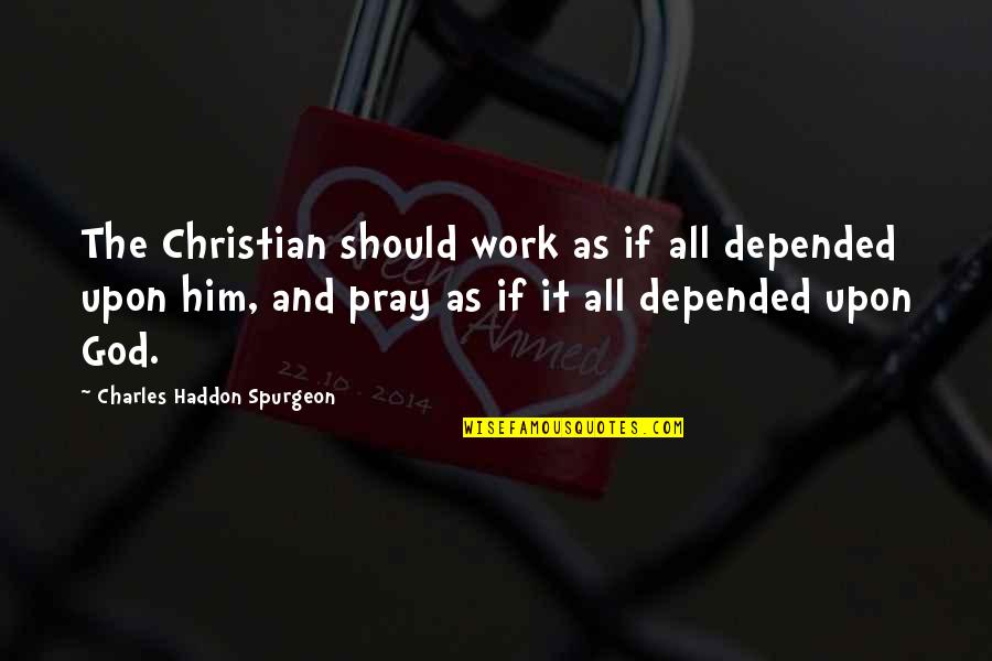 Prayer And Quotes By Charles Haddon Spurgeon: The Christian should work as if all depended