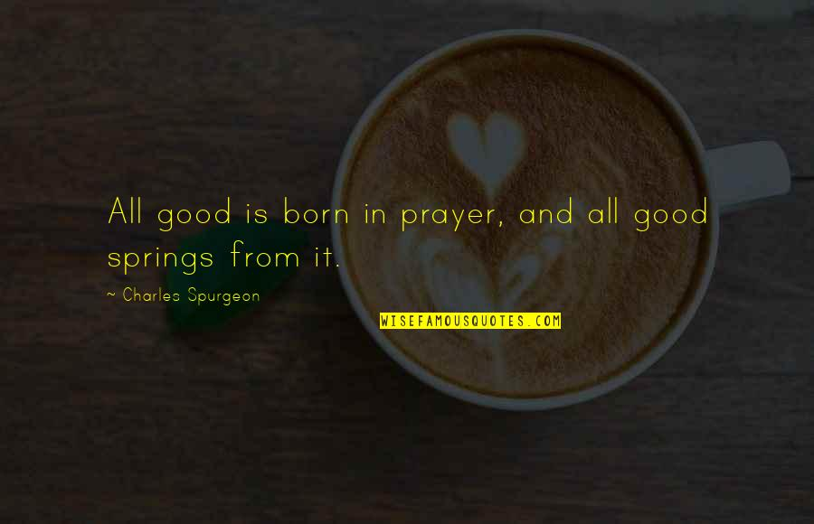 Prayer And Quotes By Charles Spurgeon: All good is born in prayer, and all