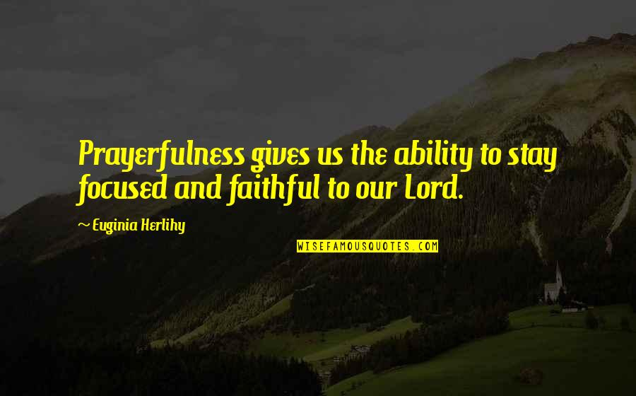 Prayer And Quotes By Euginia Herlihy: Prayerfulness gives us the ability to stay focused