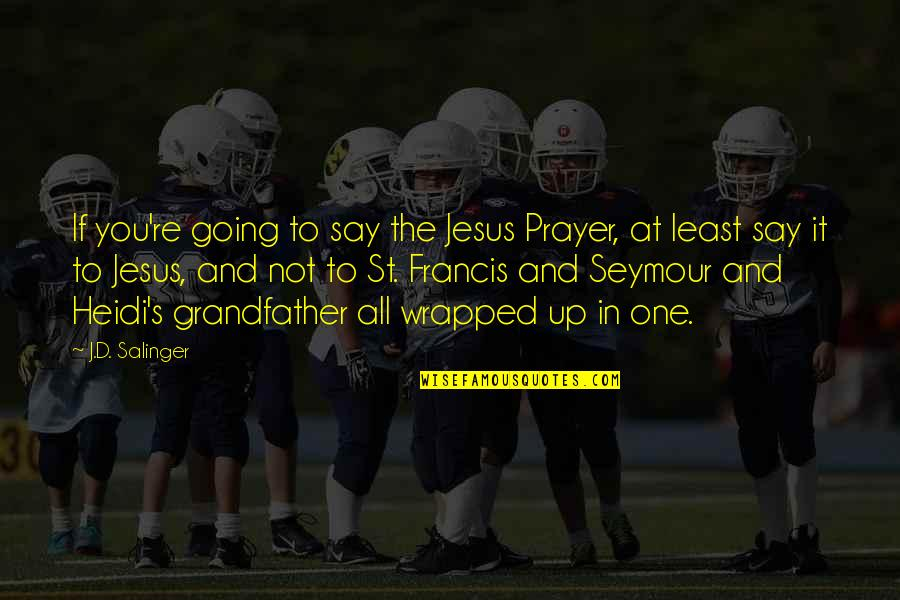 Prayer And Quotes By J.D. Salinger: If you're going to say the Jesus Prayer,