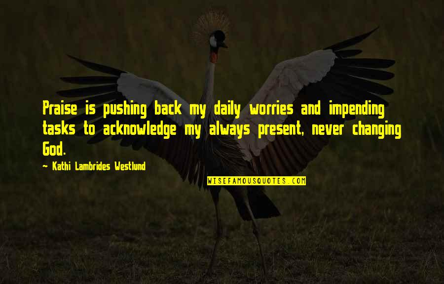 Prayer And Quotes By Kathi Lambrides Westlund: Praise is pushing back my daily worries and