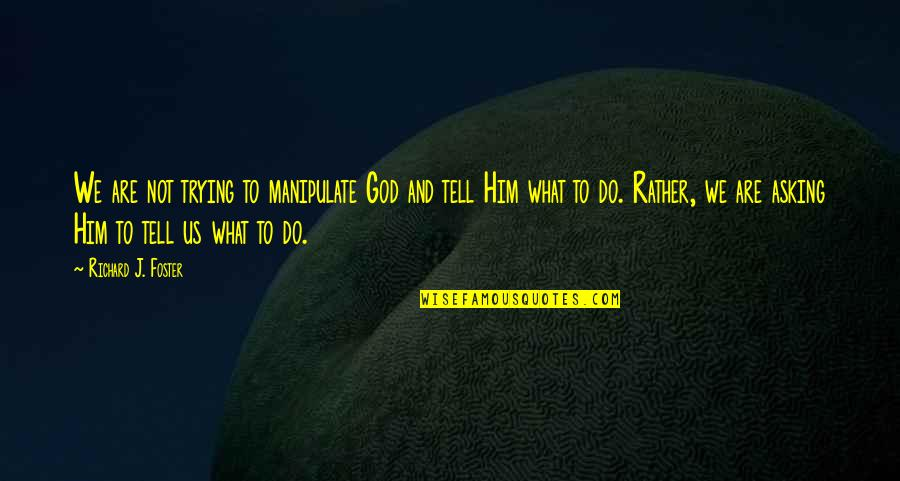 Prayer And Quotes By Richard J. Foster: We are not trying to manipulate God and
