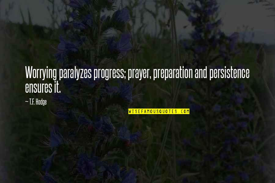 Prayer And Quotes By T.F. Hodge: Worrying paralyzes progress; prayer, preparation and persistence ensures