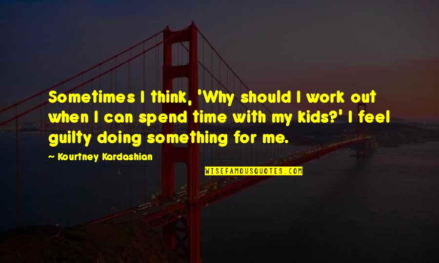 Prayer Does Work Quotes By Kourtney Kardashian: Sometimes I think, 'Why should I work out