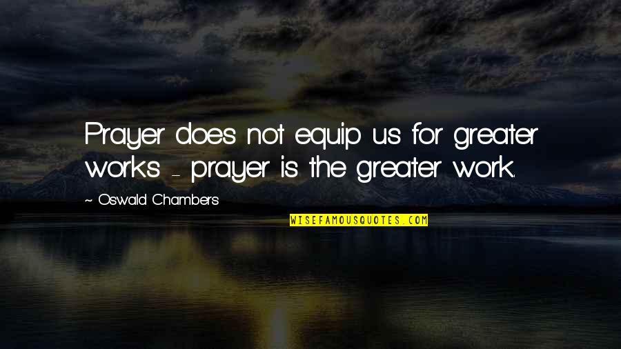 Prayer Does Work Quotes By Oswald Chambers: Prayer does not equip us for greater works