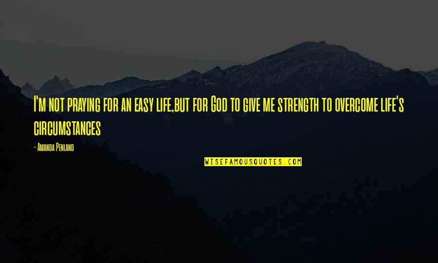 Praying For Strength Quotes By Amanda Penland: I'm not praying for an easy life,but for