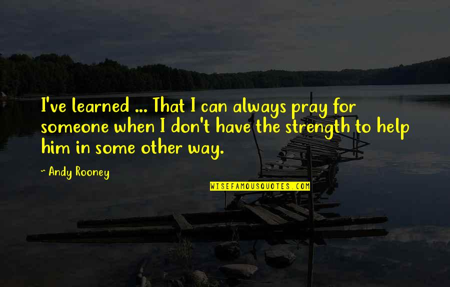 Praying For Strength Quotes By Andy Rooney: I've learned ... That I can always pray