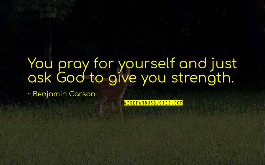 Praying For Strength Quotes By Benjamin Carson: You pray for yourself and just ask God