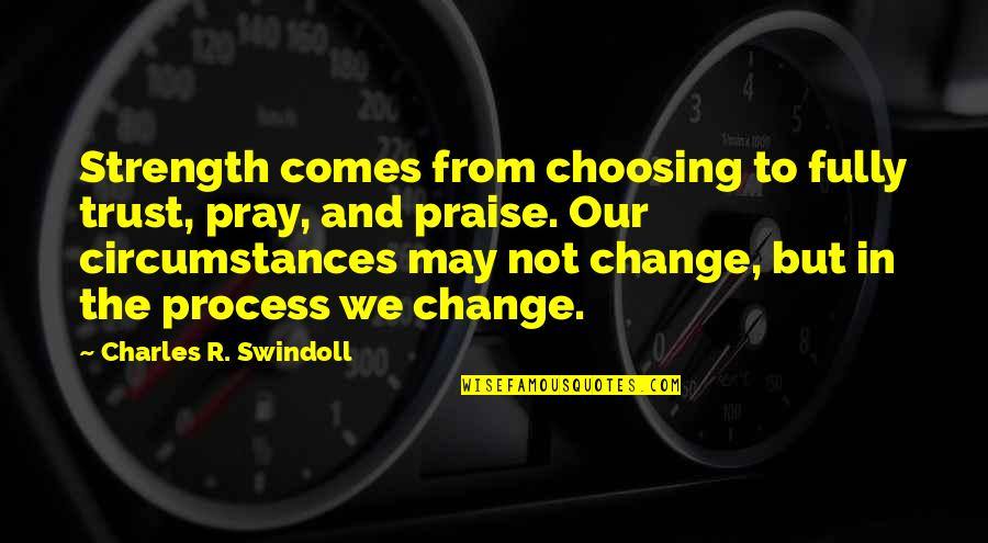 Praying For Strength Quotes By Charles R. Swindoll: Strength comes from choosing to fully trust, pray,