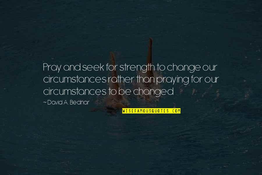 Praying For Strength Quotes By David A. Bednar: Pray and seek for strength to change our