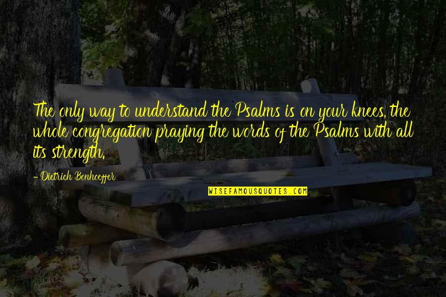 Praying For Strength Quotes By Dietrich Bonhoeffer: The only way to understand the Psalms is