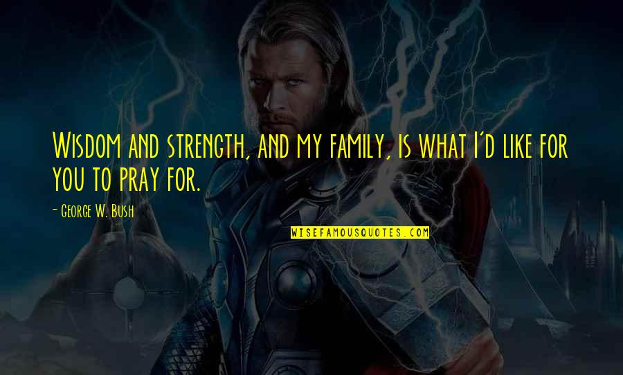 Praying For Strength Quotes By George W. Bush: Wisdom and strength, and my family, is what