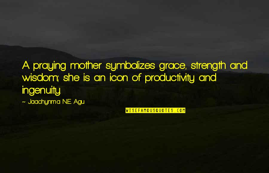 Praying For Strength Quotes By Jaachynma N.E. Agu: A praying mother symbolizes grace, strength and wisdom;