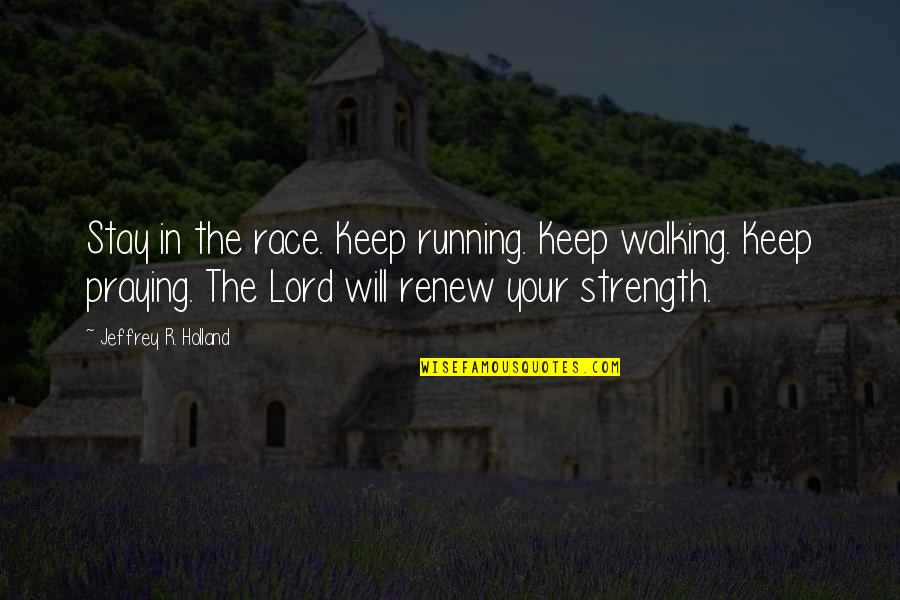 Praying For Strength Quotes By Jeffrey R. Holland: Stay in the race. Keep running. Keep walking.